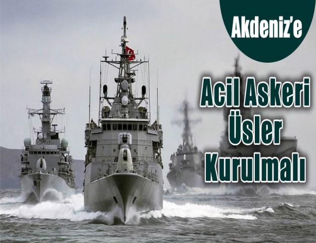 'Akdeniz'e Acil Askeri Üsler Kurulmalı'